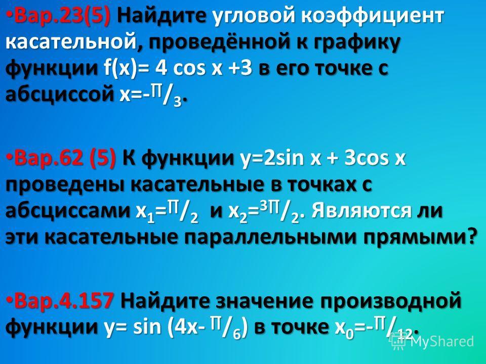 Вар.23(5) Найдите угловой коэффициент касательной, проведённой к графику функции f(х)= 4 cos x +3 в его точке с абсциссой х=- / 3. Вар.23(5) Найдите угловой коэффициент касательной, проведённой к графику функции f(х)= 4 cos x +3 в его точке с абсцисс