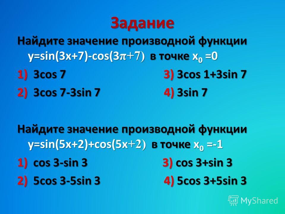 Задание Найдите значение производной функции y=sin(3x+7)-cos(3 π+7) в точке х 0 =0 1)3cos 7 3) 3cos 1+3sin 7 2)3cos 7-3sin 7 4) 3sin 7 Найдите значение производной функции y=sin(5x+2)+cos(5x +2) в точке х 0 =-1 1)cos 3-sin 3 3) cos 3+sin 3 2)5cos 3-5