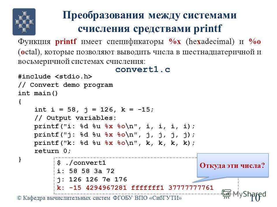 Преобразования между системами счисления средствами printf © Кафедра вычислительных систем ФГОБУ ВПО «СибГУТИ» 10 #include // Convert demo program int main() { int i = 58, j = 126, k = -15; // Output variables: printf(