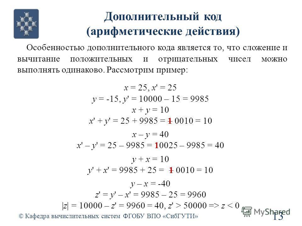 © Кафедра вычислительных систем ФГОБУ ВПО «СибГУТИ» 13 Дополнительный код (арифметические действия) Особенностью дополнительного кода является то, что сложение и вычитание положительных и отрицательных чисел можно выполнять одинаково. Рассмотрим прим
