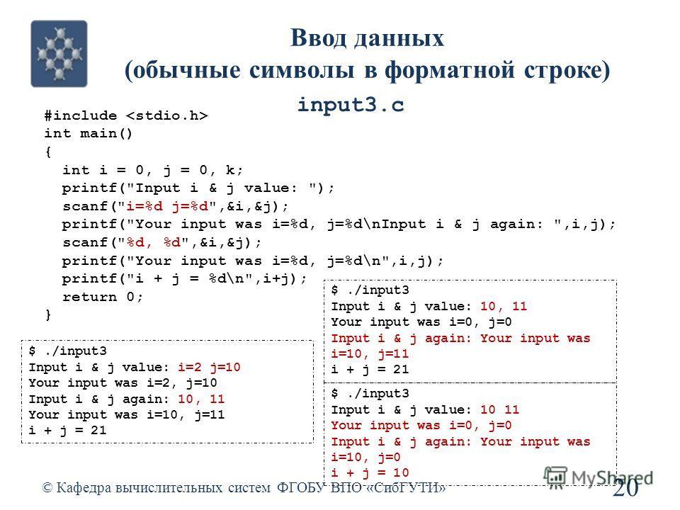 Ввод данных (обычные символы в форматной строке) © Кафедра вычислительных систем ФГОБУ ВПО «СибГУТИ» 20 #include int main() { int i = 0, j = 0, k; printf(