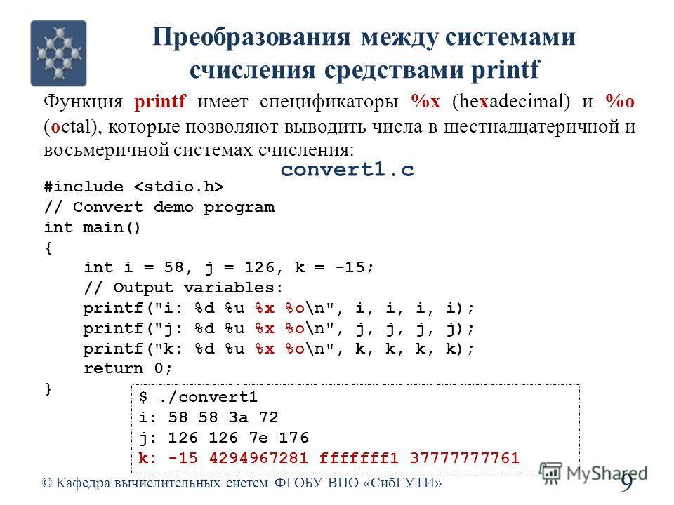 Преобразования между системами счисления средствами printf © Кафедра вычислительных систем ФГОБУ ВПО «СибГУТИ» 9 #include // Convert demo program int main() { int i = 58, j = 126, k = -15; // Output variables: printf(