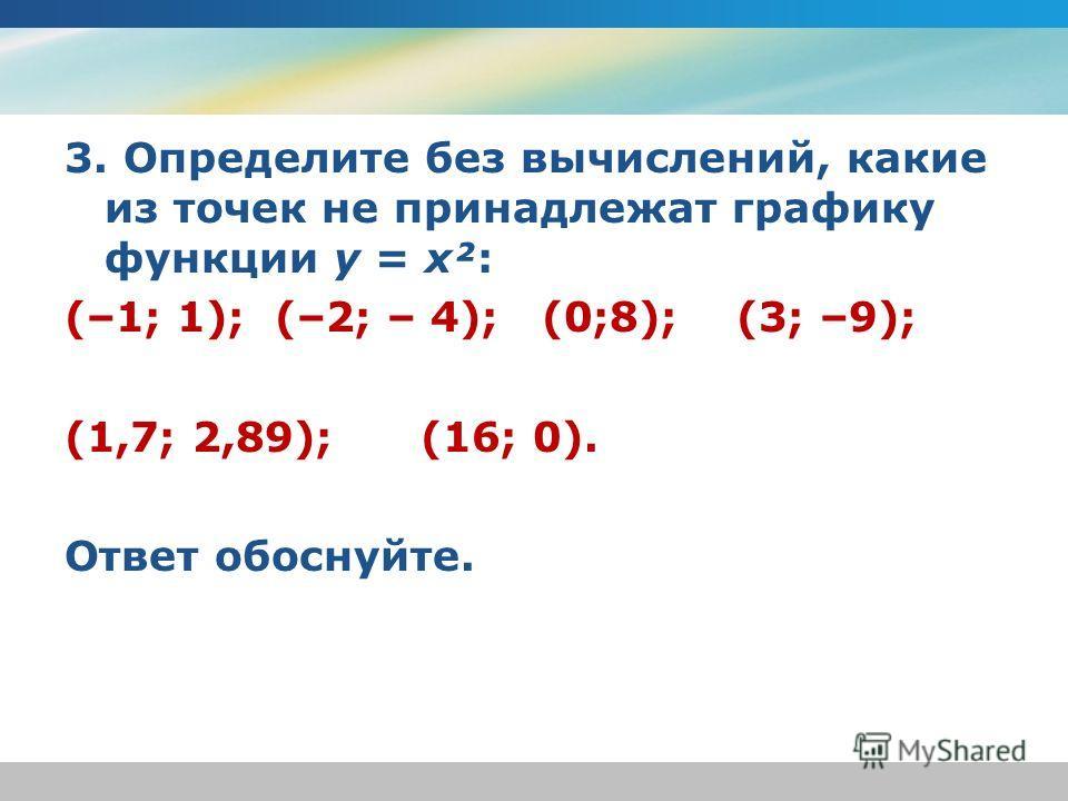 3. Определите без вычислений, какие из точек не принадлежат графику функции y = x²: (–1; 1); (–2; – 4); (0;8); (3; –9); (1,7; 2,89); (16; 0). Ответ обоснуйте.