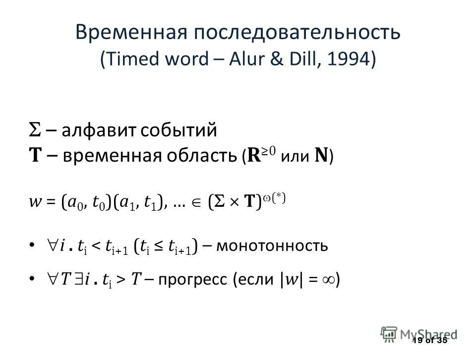 Временная последовательность (Timed word – Alur & Dill, 1994) – алфавит событий T – временная область ( R 0 или N ) w = (a 0, t 0 )(a 1, t 1 ), … ( T) (*) i. t i < t i+1 (t i t i+1 ) – монотонность T i. t i > T – прогресс (если |w| = ) 19 of 35