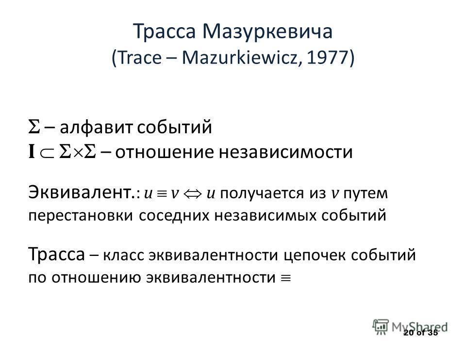 Трасса Мазуркевича (Trace – Mazurkiewicz, 1977) – алфавит событий I – отношение независимости Эквивалент. : u v u получается из v путем перестановки соседних независимых событий Трасса – класс эквивалентности цепочек событий по отношению эквивалентно