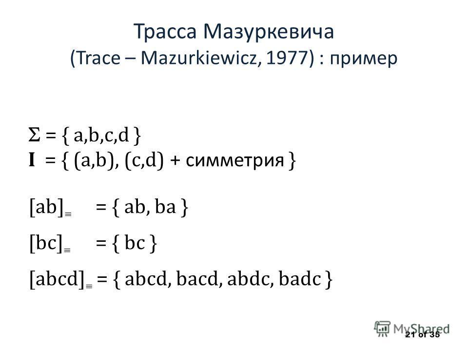 Трасса Мазуркевича (Trace – Mazurkiewicz, 1977) : пример = { a,b,c,d } I = { (a,b), (c,d) + симметрия } [ab] = { ab, ba } [bc] = { bc } [abcd] = { abcd, bacd, abdc, badc } 21 of 35
