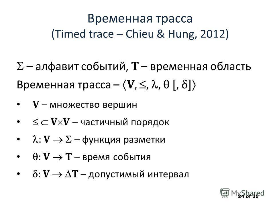 Временная трасса (Timed trace – Chieu & Hung, 2012) – алфавит событий, T – временная область Временная трасса – V,,, [, ] V – множество вершин V V – частичный порядок : V – функция разметки : V T – время события : V T – допустимый интервал 24 of 35