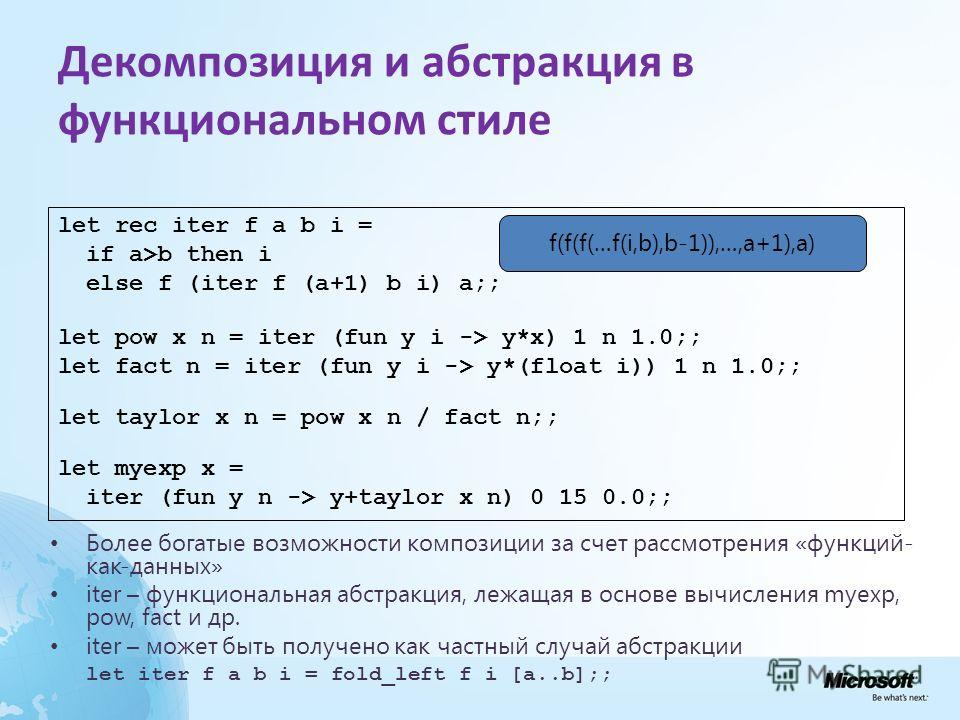 Декомпозиция и абстракция в функциональном стиле Более богатые возможности композиции за счет рассмотрения «функций- как-данных» iter – функциональная абстракция, лежащая в основе вычисления myexp, pow, fact и др. iter – может быть получено как частн