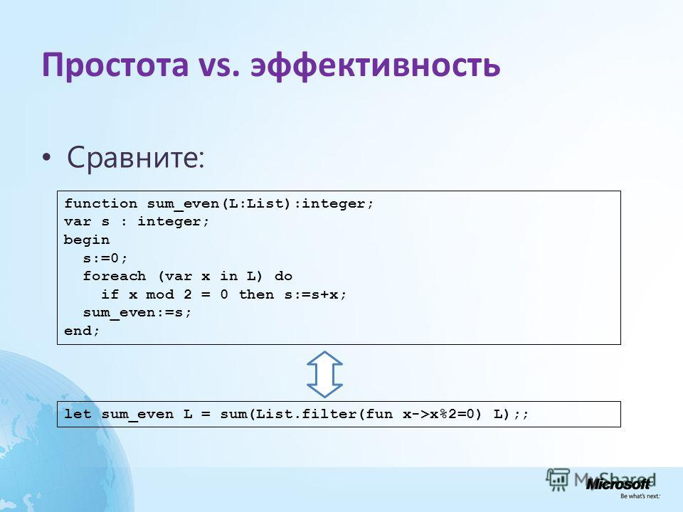 Простота vs. эффективность Сравните: function sum_even(L:List):integer; var s : integer; begin s:=0; foreach (var x in L) do if x mod 2 = 0 then s:=s+x; sum_even:=s; end; let sum_even L = sum(List.filter(fun x->x%2=0) L);;