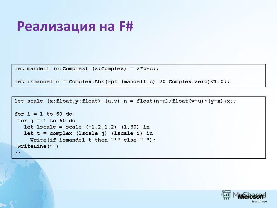 Реализация на F# let mandelf (c:Complex) (z:Complex) = z*z+c;; let ismandel c = Complex.Abs(rpt (mandelf c) 20 Complex.zero)