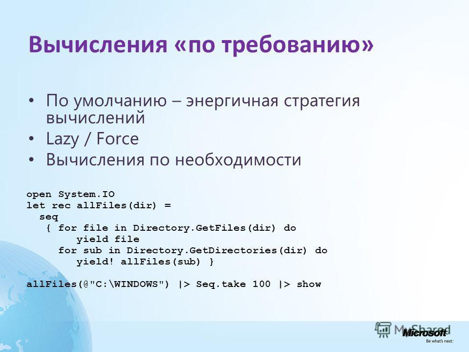 Вычисления «по требованию» По умолчанию – энергичная стратегия вычислений Lazy / Force Вычисления по необходимости open System.IO let rec allFiles(dir) = seq { for file in Directory.GetFiles(dir) do yield file for sub in Directory.GetDirectories(dir)