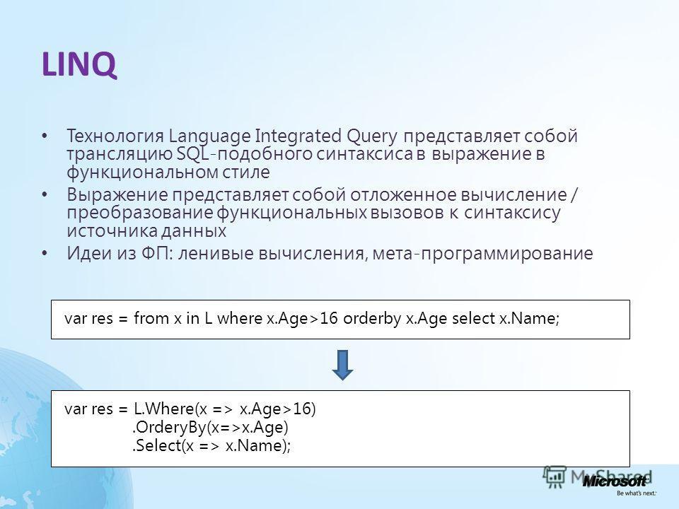 LINQ Технология Language Integrated Query представляет собой трансляцию SQL-подобного синтаксиса в выражение в функциональном стиле Выражение представляет собой отложенное вычисление / преобразование функциональных вызовов к синтаксису источника данн