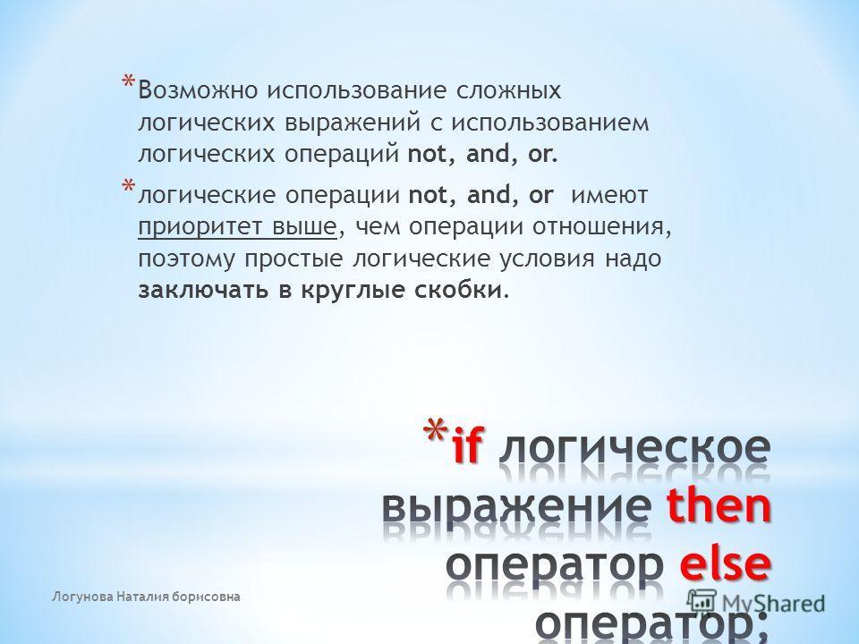 Логунова Наталия борисовна * Возможно использование сложных логических выражений с использованием логических операций not, and, or. * логические операции not, and, or имеют приоритет выше, чем операции отношения, поэтому простые логические условия на
