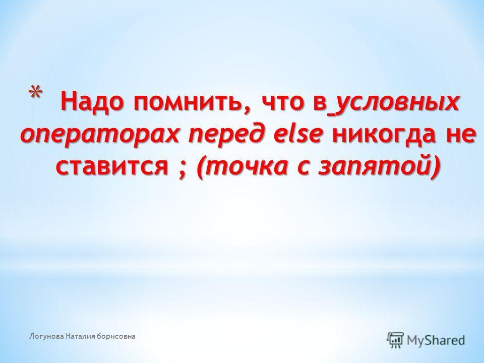 Логунова Наталия борисовна * Надо помнить, что в условных операторах перед else никогда не ставится ; (точка с запятой)