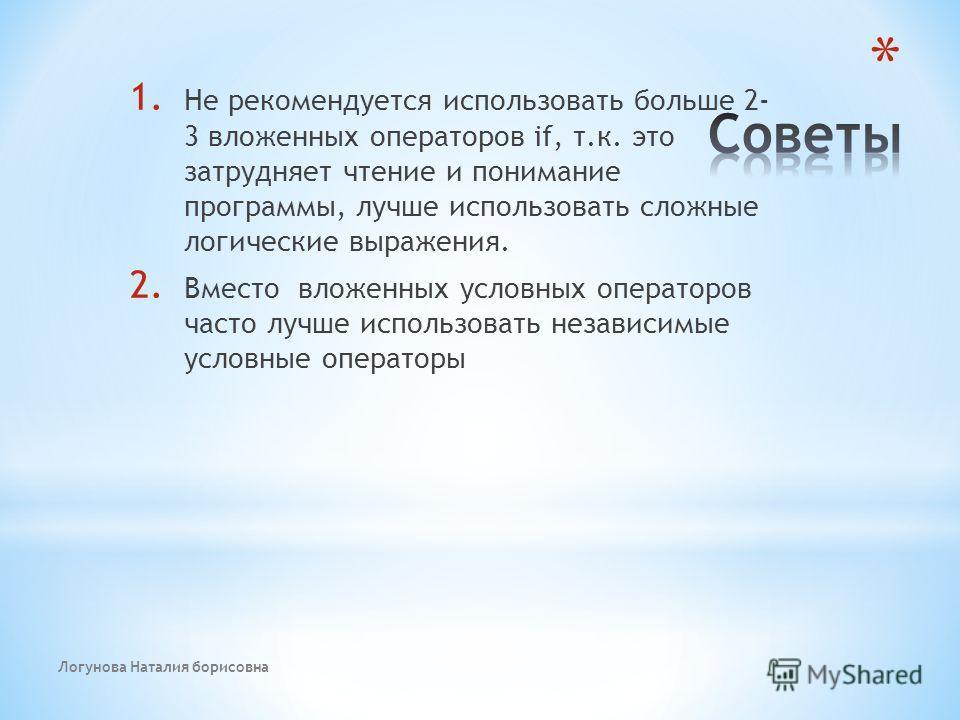 Логунова Наталия борисовна 1. Не рекомендуется использовать больше 2- 3 вложенных операторов if, т.к. это затрудняет чтение и понимание программы, лучше использовать сложные логические выражения. 2. Вместо вложенных условных операторов часто лучше ис