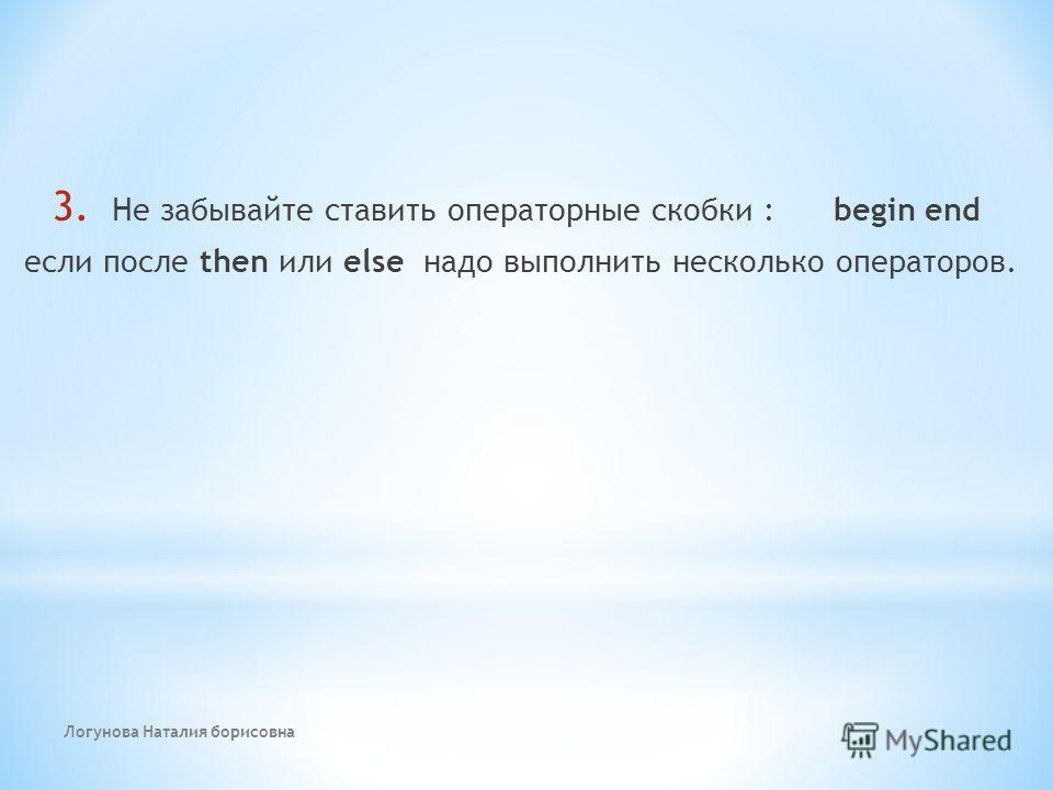 Логунова Наталия борисовна 3. Не забывайте ставить операторные скобки : begin end если после then или else надо выполнить несколько операторов.