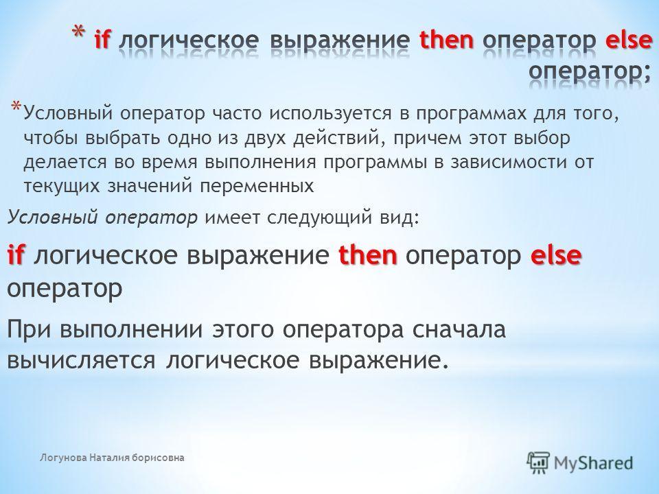Логунова Наталия борисовна * Условный оператор часто используется в программах для того, чтобы выбрать одно из двух действий, причем этот выбор делается во время выполнения программы в зависимости от текущих значений переменных Условный оператор имее