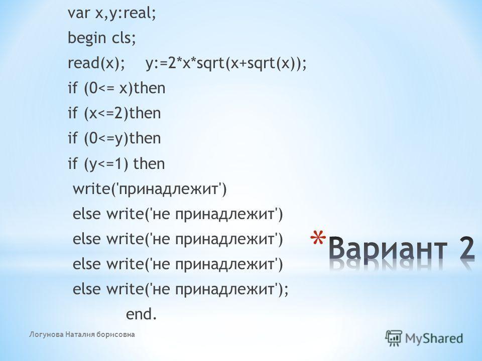 Логунова Наталия борисовна var x,y:real; begin cls; read(x); y:=2*x*sqrt(x+sqrt(x)); if (0