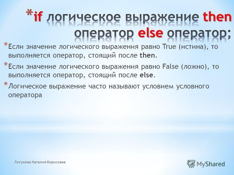 Логунова Наталия борисовна * Если значение логического выражения равно True (истина), то выполняется оператор, стоящий после then. * Если значение логического выражения равно False (ложно), то выполняется оператор, стоящий после else. * Логическое вы