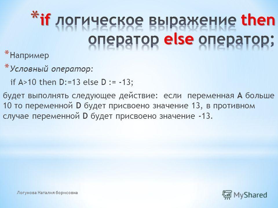 Логунова Наталия борисовна * Например * Условный оператор: if A>10 then D:=13 else D := -13; будет выполнять следующее действие: если переменная А больше 10 то переменной D будет присвоено значение 13, в противном случае переменной D будет присвоено