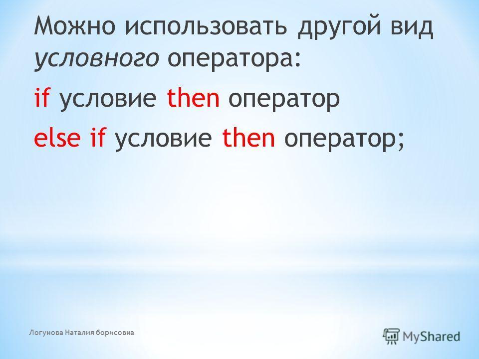 Логунова Наталия борисовна Можно использовать другой вид условного оператора: if условие then оператор else if условие then оператор;