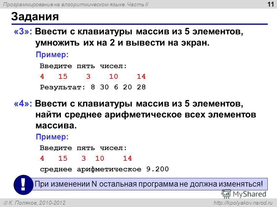 Программирование на алгоритмическом языке. Часть II К. Поляков, 2010-2012 http://kpolyakov.narod.ru 11 Задания «3»: Ввести c клавиатуры массив из 5 элементов, умножить их на 2 и вывести на экран. Пример: Введите пять чисел: 4 15 3 10 14 Результат: 8