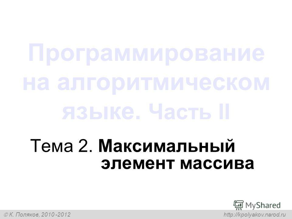 К. Поляков, 2010 -2012 http://kpolyakov.narod.ru Программирование на алгоритмическом языке. Часть II Тема 2. Максимальный элемент массива
