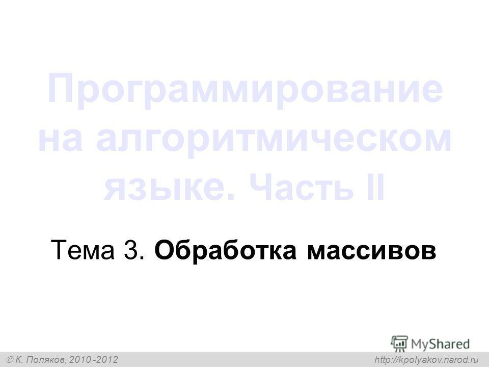 К. Поляков, 2010 -2012 http://kpolyakov.narod.ru Программирование на алгоритмическом языке. Часть II Тема 3. Обработка массивов