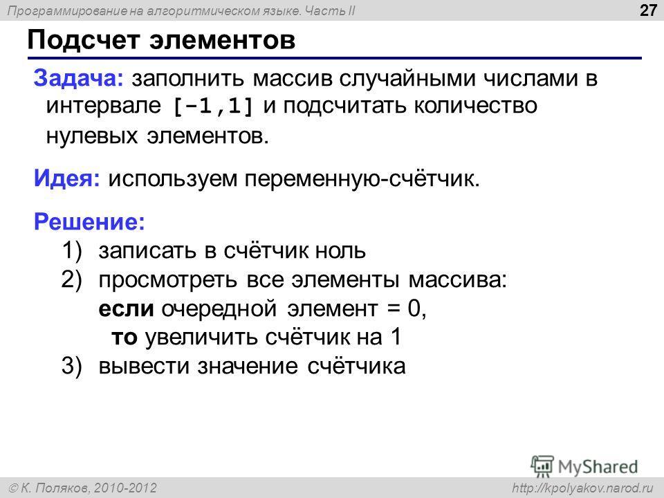 Программирование на алгоритмическом языке. Часть II К. Поляков, 2010-2012 http://kpolyakov.narod.ru 27 Подсчет элементов Задача: заполнить массив случайными числами в интервале [-1,1] и подсчитать количество нулевых элементов. Идея: используем переме