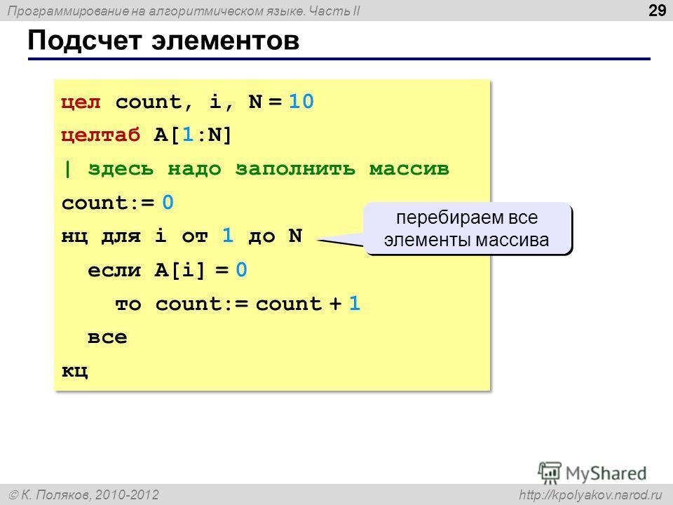 Программирование на алгоритмическом языке. Часть II К. Поляков, 2010-2012 http://kpolyakov.narod.ru 29 Подсчет элементов цел count, i, N = 10 целтаб A[1:N] | здесь надо заполнить массив count:= 0 нц для i от 1 до N если A[i] = 0 то count:= count + 1