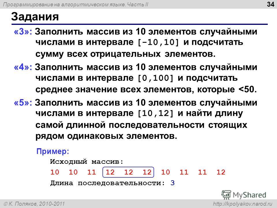 Программирование на алгоритмическом языке. Часть II К. Поляков, 2010-2011 http://kpolyakov.narod.ru 34 Задания «3»: Заполнить массив из 10 элементов случайными числами в интервале [-10,10] и подсчитать сумму всех отрицательных элементов. «4»: Заполни