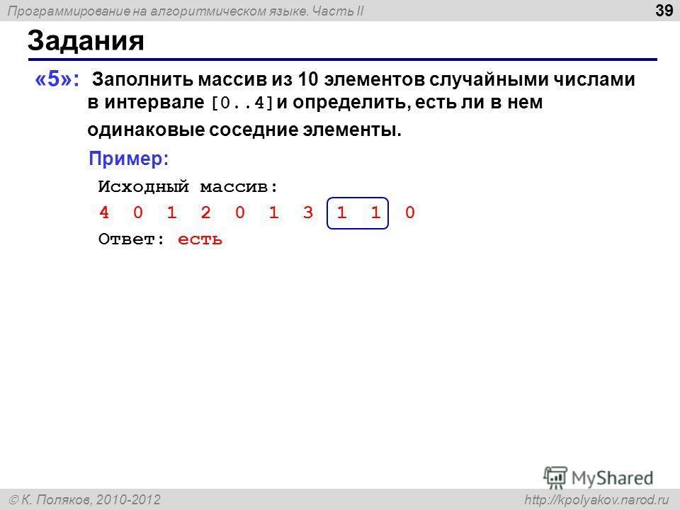 Программирование на алгоритмическом языке. Часть II К. Поляков, 2010-2012 http://kpolyakov.narod.ru 39 Задания «5»: Заполнить массив из 10 элементов случайными числами в интервале [0..4] и определить, есть ли в нем одинаковые соседние элементы. Приме
