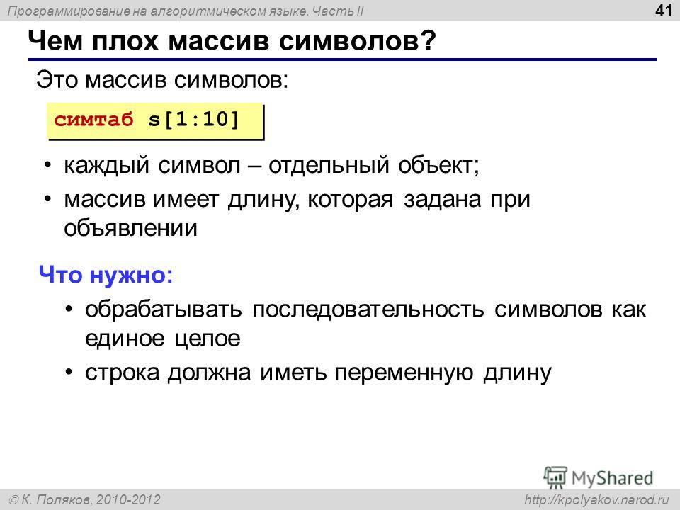 Программирование на алгоритмическом языке. Часть II К. Поляков, 2010-2012 http://kpolyakov.narod.ru Чем плох массив символов? 41 симтаб s[1:10] Это массив символов: каждый символ – отдельный объект; массив имеет длину, которая задана при объявлении Ч