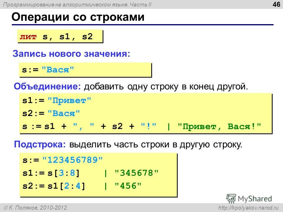 Программирование на алгоритмическом языке. Часть II К. Поляков, 2010-2012 http://kpolyakov.narod.ru Операции со строками 46 Объединение: добавить одну строку в конец другой. Запись нового значения: лит s, s1, s2 s:=