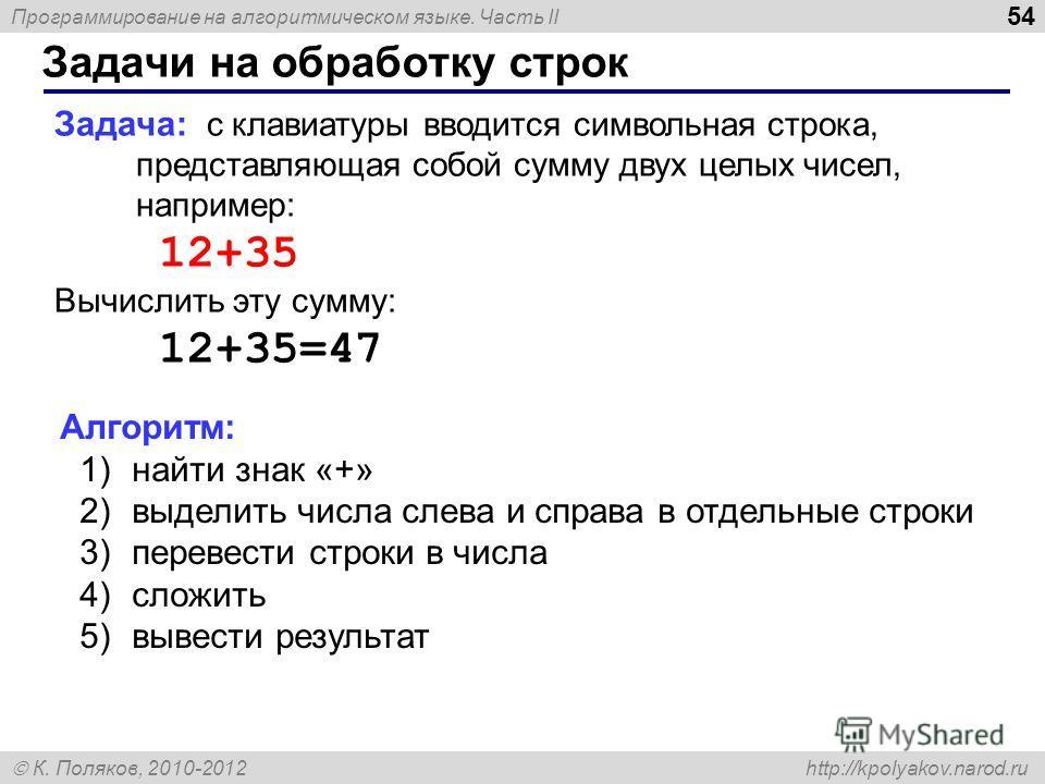 Программирование на алгоритмическом языке. Часть II К. Поляков, 2010-2012 http://kpolyakov.narod.ru Задачи на обработку строк 54 Задача: с клавиатуры вводится символьная строка, представляющая собой сумму двух целых чисел, например: 12+35 Вычислить э