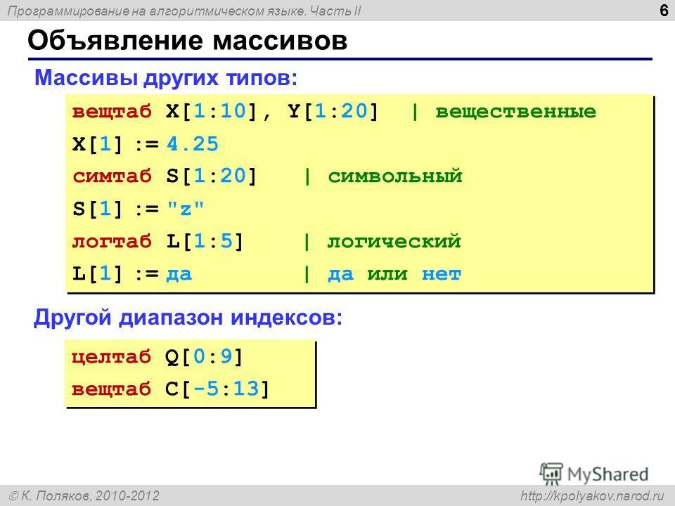 Программирование на алгоритмическом языке. Часть II К. Поляков, 2010-2012 http://kpolyakov.narod.ru 6 Объявление массивов Массивы других типов: Другой диапазон индексов: вещтаб X[1:10], Y[1:20] | вещественные X[1] := 4.25 сим табл[1:20] | символьный