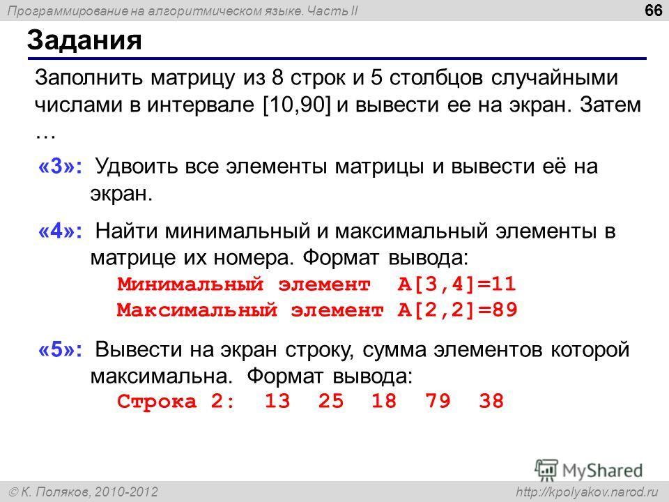 Программирование на алгоритмическом языке. Часть II К. Поляков, 2010-2012 http://kpolyakov.narod.ru Задания 66 Заполнить матрицу из 8 строк и 5 столбцов случайными числами в интервале [10,90] и вывести ее на экран. Затем … «3»: Удвоить все элементы м