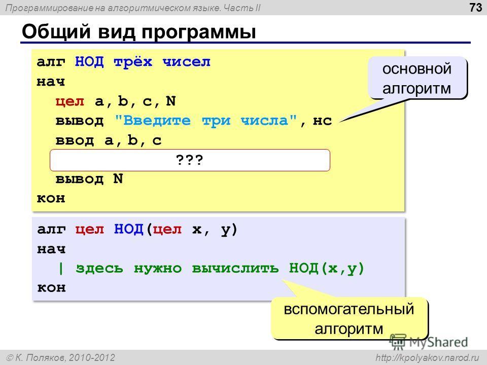 Программирование на алгоритмическом языке. Часть II К. Поляков, 2010-2012 http://kpolyakov.narod.ru Общий вид программы 73 алг НОД трёх чисел нач цел a, b, c, N вывод