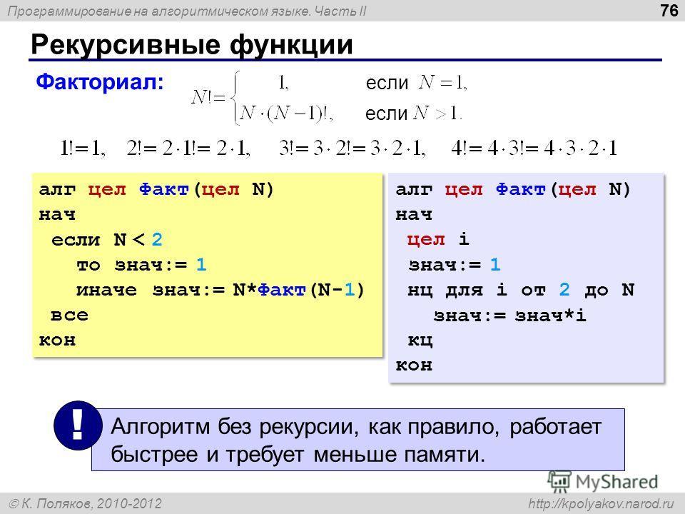 Программирование на алгоритмическом языке. Часть II К. Поляков, 2010-2012 http://kpolyakov.narod.ru Рекурсивные функции 76 Факториал: если алг цел Факт(цел N) нач если N < 2 то знач:= 1 иначе знач:= N*Факт(N-1) все кон алг цел Факт(цел N) нач если N