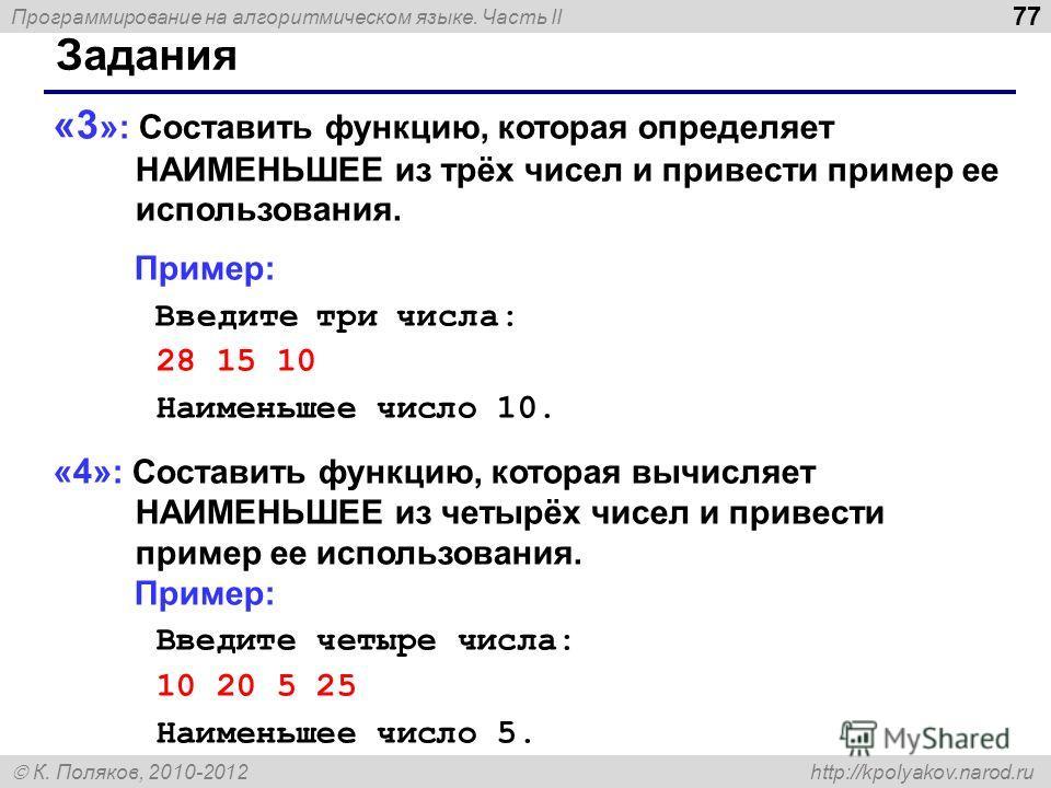 Программирование на алгоритмическом языке. Часть II К. Поляков, 2010-2012 http://kpolyakov.narod.ru 77 Задания «3 » : Составить функцию, которая определяет НАИМЕНЬШЕЕ из трёх чисел и привести пример ее использования. Пример: Введите три числа: 28 15