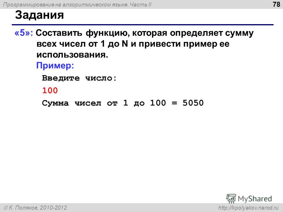 Программирование на алгоритмическом языке. Часть II К. Поляков, 2010-2012 http://kpolyakov.narod.ru 78 Задания «5» : Составить функцию, которая определяет сумму всех чисел от 1 до N и привести пример ее использования. Пример: Введите число: 100 Сумма