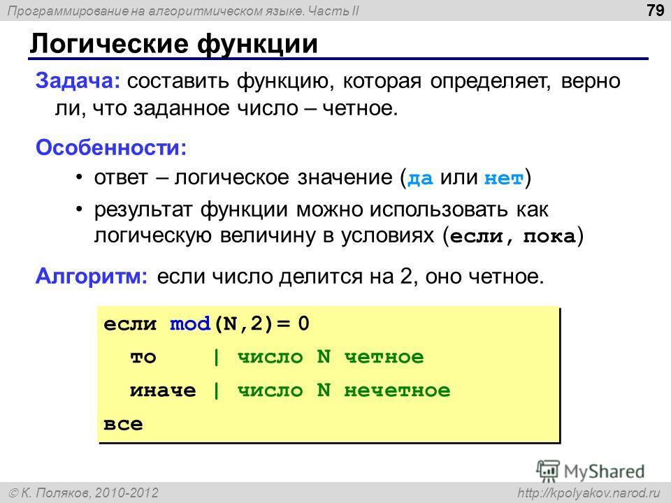 Программирование на алгоритмическом языке. Часть II К. Поляков, 2010-2012 http://kpolyakov.narod.ru Логические функции 79 Задача: составить функцию, которая определяет, верно ли, что заданное число – четное. Особенности: ответ – логическое значение (