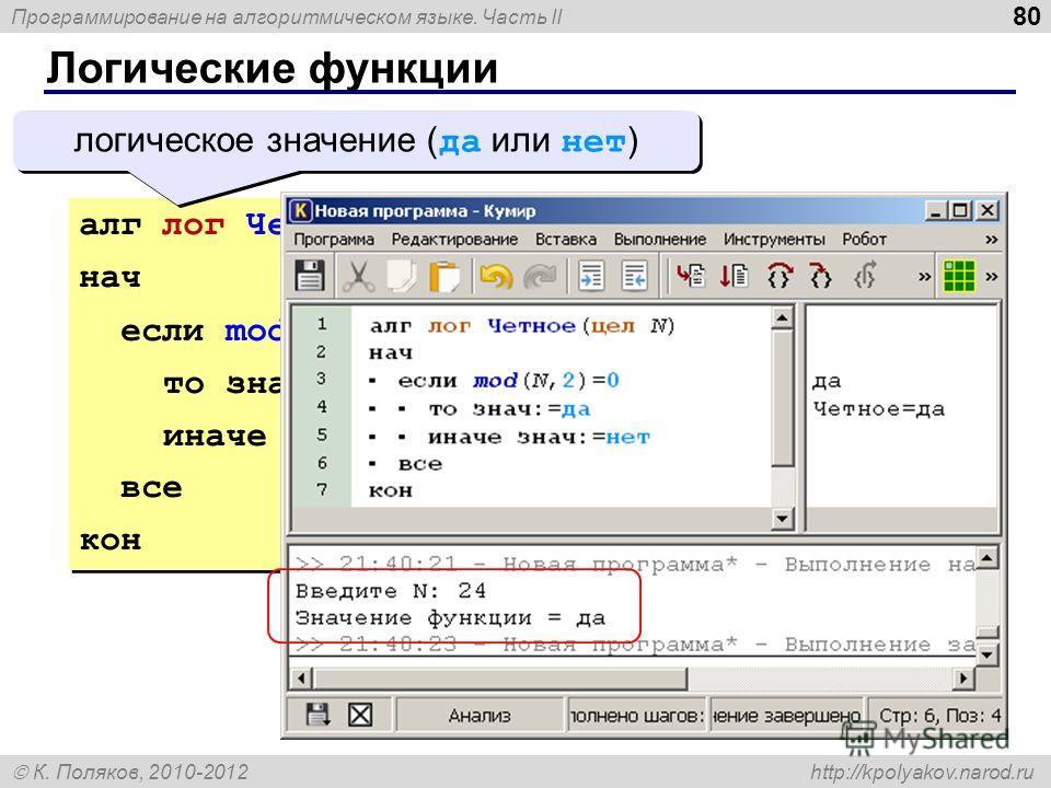 Программирование на алгоритмическом языке. Часть II К. Поляков, 2010-2012 http://kpolyakov.narod.ru Логические функции 80 алг лог Четное(цел N) нач если mod(N,2) = 0 то знач:= да иначе знач:= нет все кон алг лог Четное(цел N) нач если mod(N,2) = 0 то
