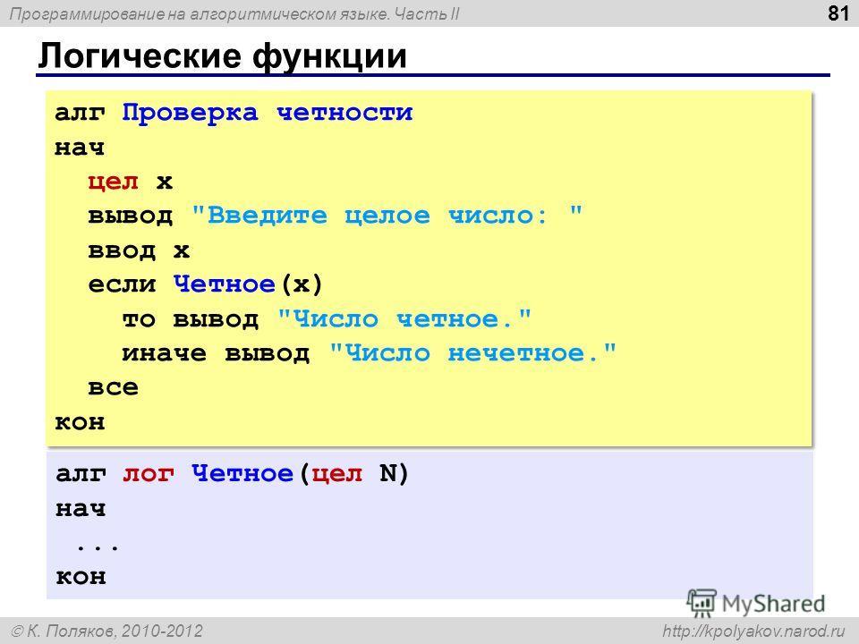 Программирование на алгоритмическом языке. Часть II К. Поляков, 2010-2012 http://kpolyakov.narod.ru Логические функции 81 алг Проверка четности нач цел x вывод