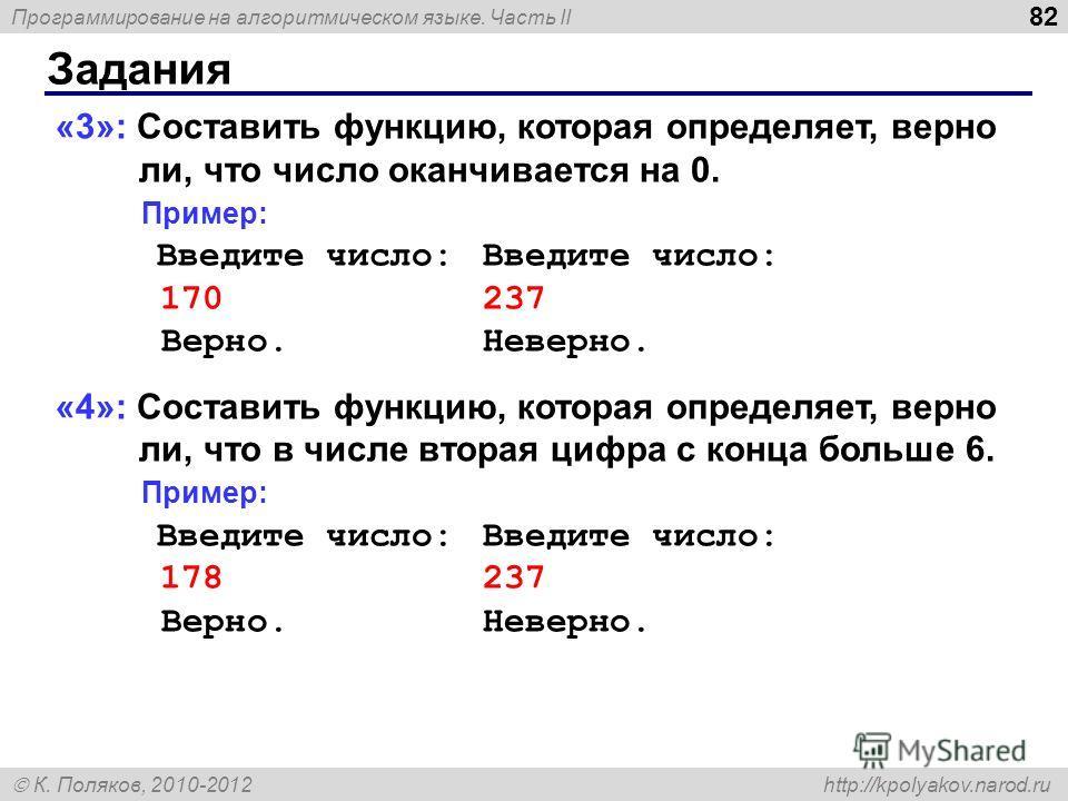 Программирование на алгоритмическом языке. Часть II К. Поляков, 2010-2012 http://kpolyakov.narod.ru Задания 82 «3»: Составить функцию, которая определяет, верно ли, что число оканчивается на 0. Пример: Введите число:Введите число: 170237 Верно.Неверн