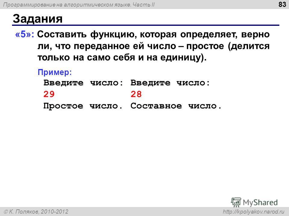 Программирование на алгоритмическом языке. Часть II К. Поляков, 2010-2012 http://kpolyakov.narod.ru Задания 83 «5»: Составить функцию, которая определяет, верно ли, что переданное ей число – простое (делится только на само себя и на единицу). Пример: