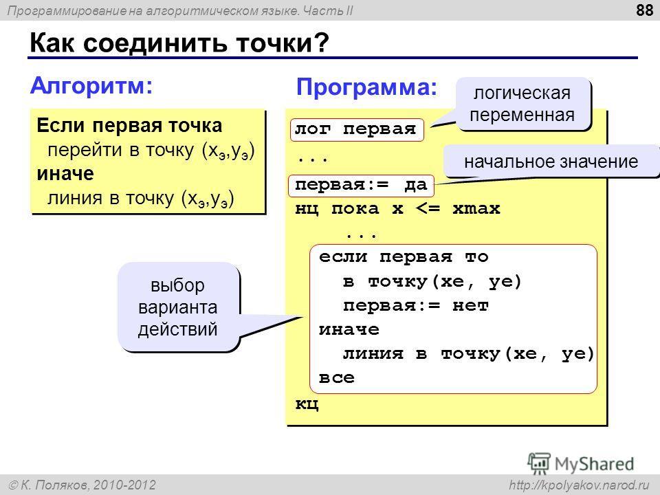 Программирование на алгоритмическом языке. Часть II К. Поляков, 2010-2012 http://kpolyakov.narod.ru Как соединить точки? 88 Алгоритм: Если первая точка перейти в точку (x э,y э ) иначе линия в точку (x э,y э ) Если первая точка перейти в точку (x э,y
