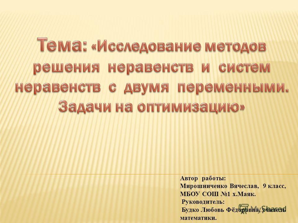 Автор работы: Мирошниченко Вячеслав, 9 класс, МБОУ СОШ 1 х.Маяк. Руководитель: Будко Любовь Фёдоровна, учитель математики.