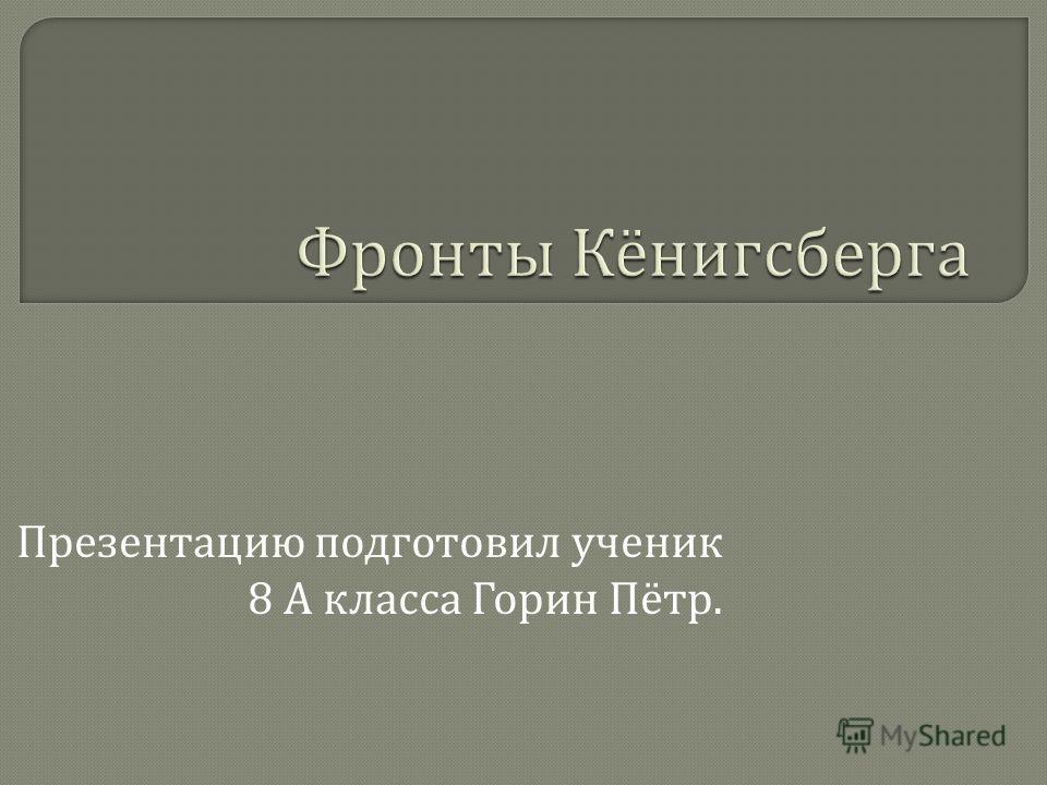 Презентацию подготовил ученик 8 А класса Горин Пётр.