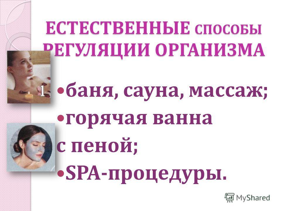 ЕСТЕСТВЕННЫЕ СПОСОБЫ РЕГУЛЯЦИИ ОРГАНИЗМА баня, сауна, массаж; горячая ванна с пеной; SPA-процедуры.